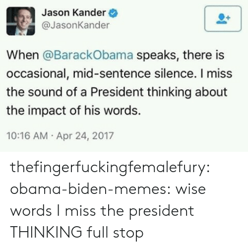 Obama Biden: Jason Kander  @JasonKander  When @BarackObama speaks, there is  occasional, mid-sentence silence. I miss  the sound of a President thinking about  the impact of his words.  10:16 AM Apr 24, 2017 thefingerfuckingfemalefury:  obama-biden-memes: wise words I miss the president THINKING full stop