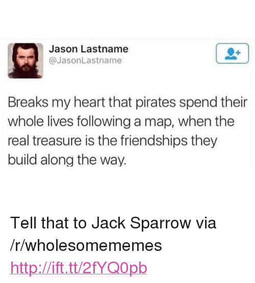 """jack sparrow: Jason Lastname  @JasonLastname  Breaks my heart that pirates spend their  whole lives following a map, when the  real treasure is the friendships they  build along the way. <p>Tell that to Jack Sparrow via /r/wholesomememes <a href=""""http://ift.tt/2fYQ0pb"""">http://ift.tt/2fYQ0pb</a></p>"""