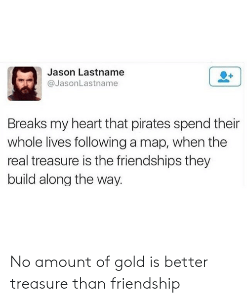 treasure: Jason Lastname  @JasonLastname  Breaks my heart that pirates spend their  whole lives following a map, when the  real treasure is the friendships they  build along the way. No amount of gold is better treasure than friendship