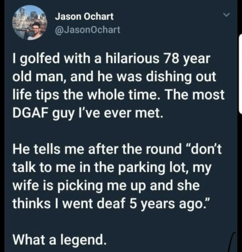 """the whole time: Jason Ochart  @JasonOchart  I golfed with a hilarious 78 year  old man, and he was dishing out  life tips the whole time. The most  DGAF guy I've ever met.  He tells me after the round """"don't  talk to me in the parking lot, my  wife is picking me up and wte  thinks I went deaf 5 years ago.""""  What a legend."""