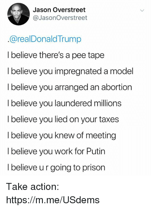 Taxes, Work, and Prison: Jason Overstreet  @JasonOverstreet  @realDonaldTrump  I believe there's a pee tape  I believe you impregnated a model  l believe you arranged an abortion  I believe you laundered millions  I believe you lied on your taxes  I believe you knew of meeting  I believe you work for Putin  I believe ur going to prison Take action: https://m.me/USdems