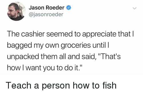 "Appreciate, Fish, and How To: Jason Roeder  @jasonroeder  The cashier seemed to appreciate that I  bagged my own groceries until l  unpacked them all and said, ""That's  how I want you to do it."" Teach a person how to fish"