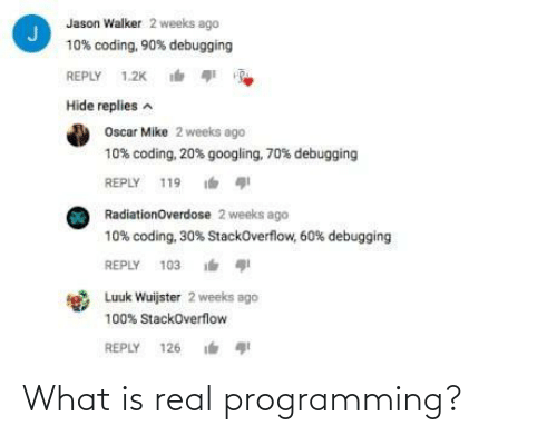 What Is, Programming, and Oscar: Jason Walker 2 weeks ago  10% coding, 90% debugging  REPLY 1.2K  Hide replies a  Oscar Mike 2 weeks ago  10% coding, 20% googling, 70% debugging  REPLY 119  RadiationOverdose 2 weeks ago  10% coding, 30% StackOverflow, 60% debugging  REPLY 103 i  Luuk Wuijster 2 weeks ago  100% StackOverflow  REPLY 126 What is real programming?