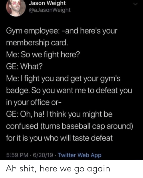 gyms: Jason Weight  @aJasonWeight  Gym employee: -and here's your  membership card.  Me: So we fight here?  GE: What?  Me: I fight you and get your gym's  badge. So you want me to defeat you  in your office or-  GE: Oh, ha! I think you might be  confused (turns baseball cap around)  for it is you who will taste defeat  5:59 PM 6/20/19 Twitter Web App Ah shit, here we go again