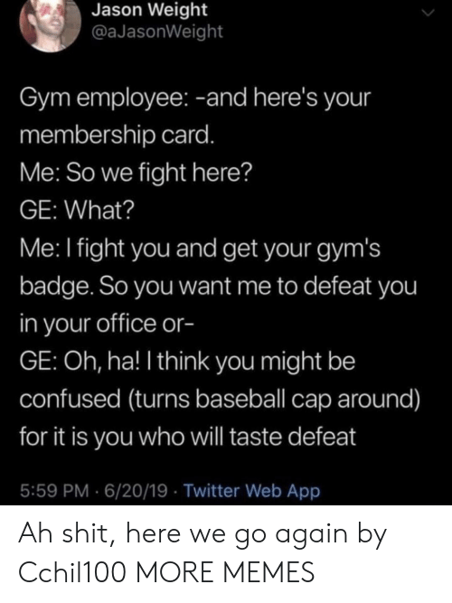 gyms: Jason Weight  @aJasonWeight  Gym employee: -and here's your  membership card.  Me: So we fight here?  GE: What?  Me: I fight you and get your gym's  badge. So you want me to defeat you  in your office or-  GE: Oh, ha! I think you might be  confused (turns baseball cap around)  for it is you who will taste defeat  5:59 PM 6/20/19 Twitter Web App Ah shit, here we go again by Cchil100 MORE MEMES