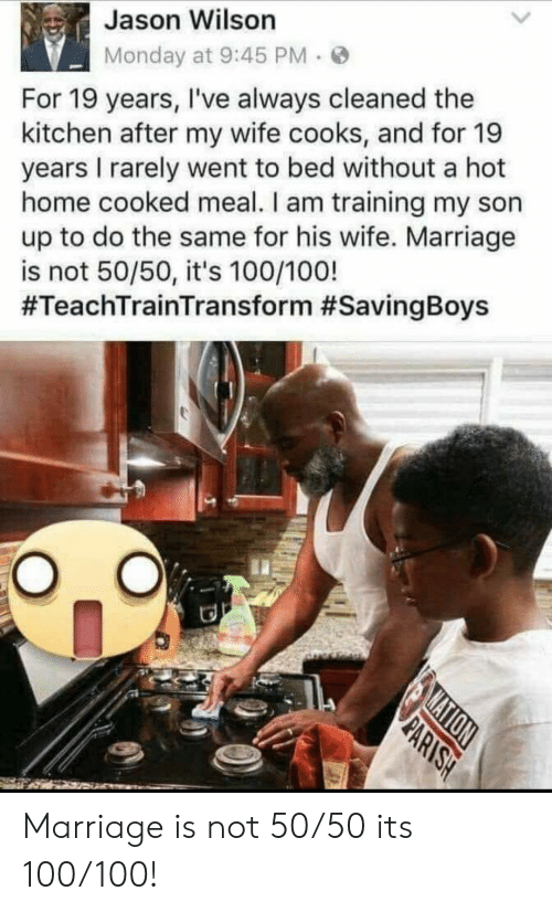 same: Jason Wilson  Monday at 9:45 PM  For 19 years, I've always cleaned the  kitchen after my wife cooks, and for 19  years I rarely went to bed without a hot  home cooked meal. I am training my son  up to do the same for his wife. Marriage  is not 50/50, it's 100/100!  #TeachTrainTransform #SavingBoys  MATION  PARISH Marriage is not 50/50 its 100/100!