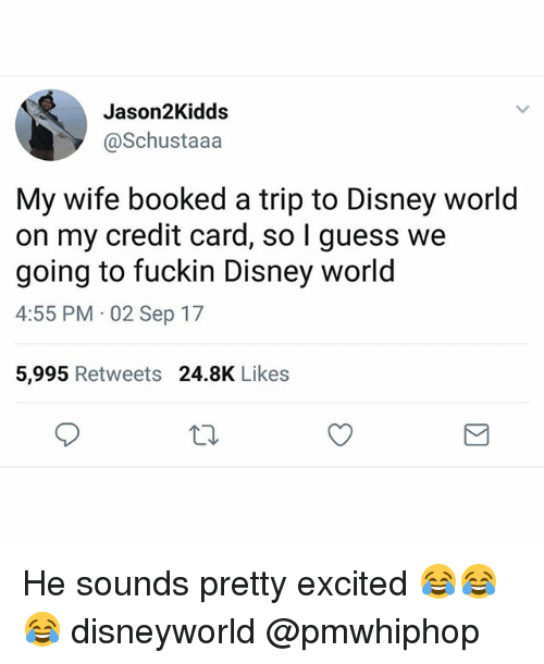 Fuckins: Jason2Kidds  @Schustaaa  My wife booked a trip to Disney world  on my credit card, so I guess we  going to fuckin Disney world  4:55 PM 02 Sep 17  5,995 Retweets 24.8K Likes He sounds pretty excited 😂😂😂 disneyworld @pmwhiphop
