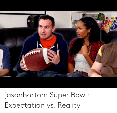 Expectation Vs: jasonhorton:  Super Bowl: Expectation vs. Reality