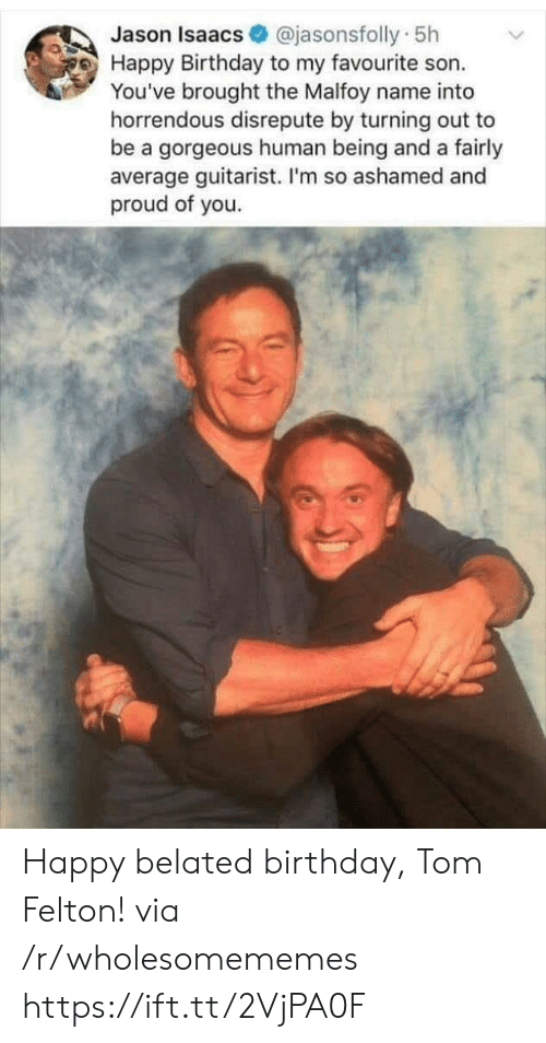 human being: @jasonsfolly 5h  Jason Isaacs  Happy Birthday to my favourite son.  You've brought the Malfoy name into  horrendous disrepute by turning out to  be a gorgeous human being and a fairly  average guitarist. I'm so ashamed and  proud of you. Happy belated birthday, Tom Felton! via /r/wholesomememes https://ift.tt/2VjPA0F