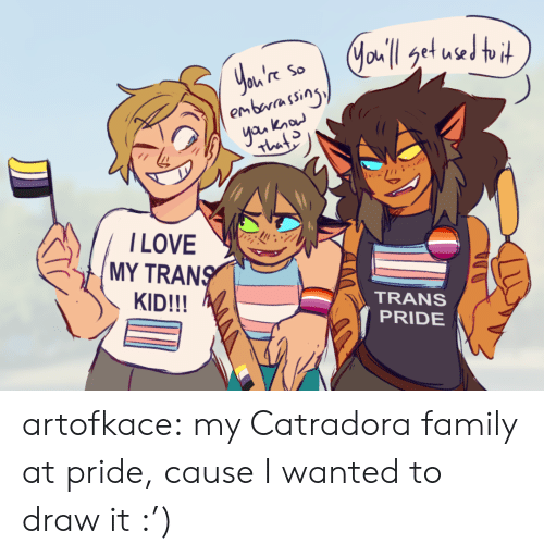Family, Tumblr, and Blog: Jau'l get used toit  You're  embarassing  yan know  So  That  ILOVE  MY TRANS  KID!!!  TRANS  PRIDE artofkace:  my Catradora family at pride, cause I wanted to draw it :')