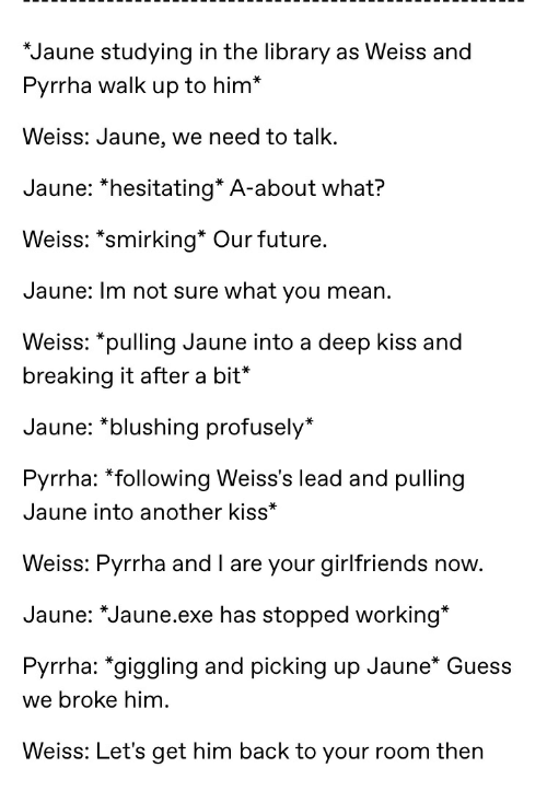 Future, Guess, and Kiss: *Jaune studying in the library as Weiss and  Pyrrha walk up to him*  Weiss: Jaune, we need to talk.  Jaune: *hesitating* A-about what?  Weiss: *smirking* Our future.  Jaune: Im not sure what you mean.  Weiss: *pulling Jaune into a deep kiss and  breaking it after a bit*  Jaune: *blushing profusely*  Pyrrha: *following Weiss's lead and pulling  Jaune into another kiss*  Weiss: Pyrrha and l are your girlfriends now.  Jaune: *Jaune.exe has stopped working*  Pyrrha: *giggling and picking up Jaune* Guess  we broke him.  Weiss: Let's get him back to your room then