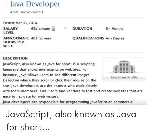 websites: Java Developer  Aclat, Incorporated  Posted: Mar 03, 2014  SALARY  65k/annum  DURATION  6+ Months  LEVEL  APPROXIMATE 40 Hrs/week  QUALIFICATIONS Any Degree  HOURS PER  WEEK  DESCRIPTION  JavaScript, also known as Java for short, is a scripting  language that allows interactivity on websites. For  instance, Java allows users to see different images  Employer Profile  based on where they scroll or click their mouse on the  site. Java developers are the experts who work closely  with team members, end-users and vendors to test and create websites that are  easy to navigate for web visitors.  Java developers are responsible for programming JavaScript on commercial JavaScript, also known as Java for short…