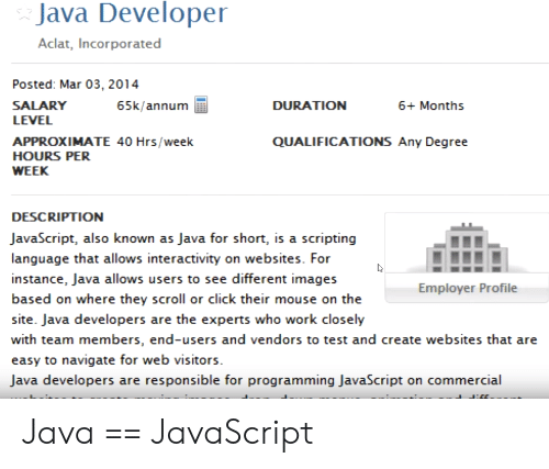 websites: Java Developer  Aclat, Incorporated  Posted: Mar 03, 2014  SALARY  65k/annum  DURATION  6+ Months  LEVEL  QUALIFICATIONS Any Degree  APPROXIMATE 40 Hrs/week  HOURS PER  WEEK  DESCRIPTION  JavaScript, also known as Java for short, is a scripting  language that allows interactivity on websites. For  instance, Java allows users to see different images  Employer Profile  based on where they scroll or click their mouse on the  site. Java developers are the experts who work closely  with team members, end-users and vendors to test and create websites that are  easy to navigate for web visitors  Java developers are responsible for programming JavaScript on commercial Java == JavaScript
