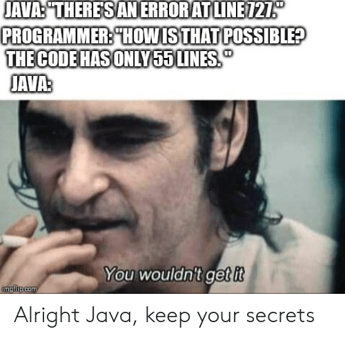 "the code: JAVA:""THERESANERRORATLINE121  PROGRAMMER: THOWISTHAT POSSIBLE?  THE CODE HAS ONLY55 LINES  JAVAS  You wouldn't get it  imgflipcom Alright Java, keep your secrets"