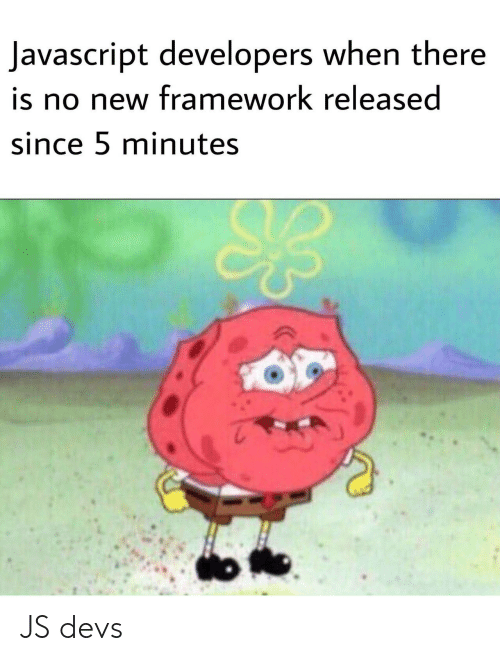 Javascript, Framework, and New: Javascript developers when there  is no new framework released  since 5 minutes  o JS devs