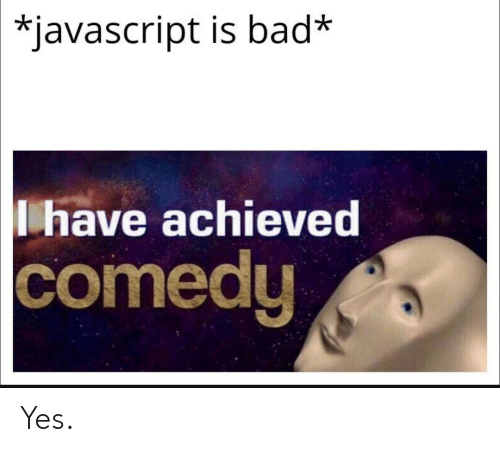 Bad, Comedy, and Javascript: *javascript is bad*  have achieved  comedy Yes.