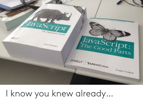 Good, Yahoo, and Javascript: JavaScript  JavaScript:  The Good Parts  7me Definitive Guide  REILLY  Darid Flanaegan  O'REILLY  YAHOO! PRESS  Douglas Crockford I know you knew already…