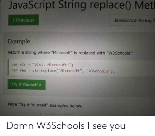 "example: JavaScript String replace() Metl  ( Previous  JavaScript String F  Example  Return a string where ""Microsoft"" is replaced with ""W3Schools"":  ""Visit Microsoft!"";  str.replace(""Microsoft"", ""W3Schools"");  var str =  var res =  Try it Yourself »  More ""Try it Yourself"" examples below. Damn W3Schools I see you"