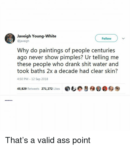 Baths: Javeigh Young-White  @javeigh  Follow  Why do paintings of people centuries  ago never show pimples? Ur telling me  these people who drank shit water and  took baths 2x a decade had clear skin?  4:50 PM-12 Sep 2018  45,829 Retweets 271,272 Likes  ,も@ y  @@秒 That's a valid ass point
