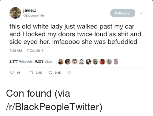 Blackpeopletwitter, Broomstick, and Shit: javieD  @jyoungwhite  Following  this old white lady just walked past my car  and I locked my doors twice loud as shit and  side eyed her. Imfaoooo she was befuddled  7:28 AM-17 Oct 2017  甾圈®.  D@圛  2,377 Retweets 9,278 Likes <p>Con found (via /r/BlackPeopleTwitter)</p>