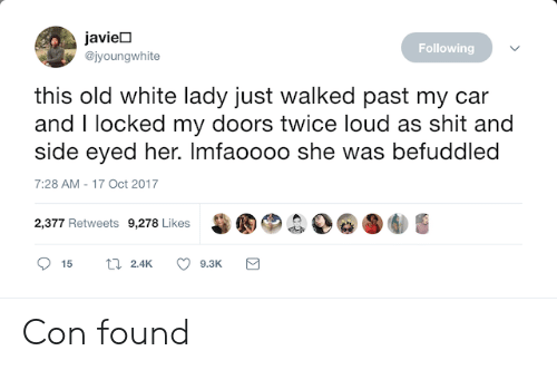 Broomstick, Shit, and White: javieD  @jyoungwhite  Following  this old white lady just walked past my car  and I locked my doors twice loud as shit and  side eyed her. Imfaoooo she was befuddled  7:28 AM-17 Oct 2017  甾圈®.  D@圛  2,377 Retweets 9,278 Likes Con found