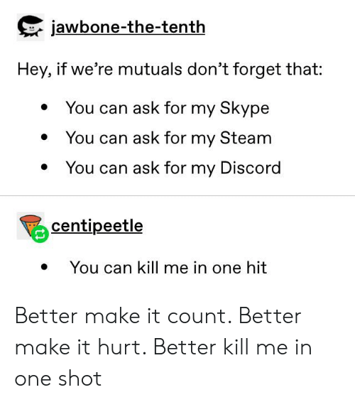 jawbone: jawbone-the-tenth  Hey, if we're mutuals don't forget that:  You can ask for my Skype  You can ask for my Steam  You can ask for my Discord  centipeetle  You can kill me in one hit Better make it count. Better make it hurt. Better kill me in one shot