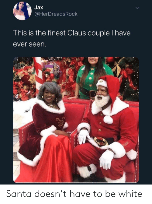 Santa, White, and Jax: Jax  @HerDreadsRock  This is the finest Claus couple I have  ever seen.  Santa Santa doesn't have to be white