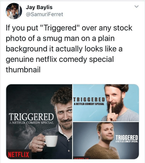 "Jay: Jay Baylis  @SamuriFerret  If you put""Triggered"" over any stock  photo of a smug man on a plain  background it actually looks like a  genuine netflix comedy special  thumbnail  TRIGGERED  ANETFLIX COMEDY SPECIAL  TRIGGERED  A NETFLIX COMEDY SPECIAL  deeas  TRIGGERED  A NETFLIX COMEDY SPECIAL  NETFLIX"