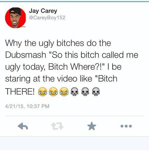 """Bitch, Jay, and Ugly: Jay Carey  @CareyBoy 152  Why the ugly bitches do the  Dubsmash """"So this bitch called me  ugly today, Bitch Where?!"""" I be  staring at the video like """"Bitch  THERE!  4/21/15, 10:37 PM  t3"""