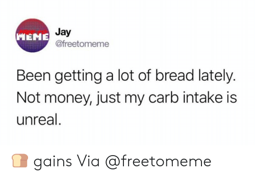 gains: Jay  @freetomeme  MEME  Been getting a lot of bread lately.  Not money, just my carb intake is  unreal 🍞 gains  Via @freetomeme
