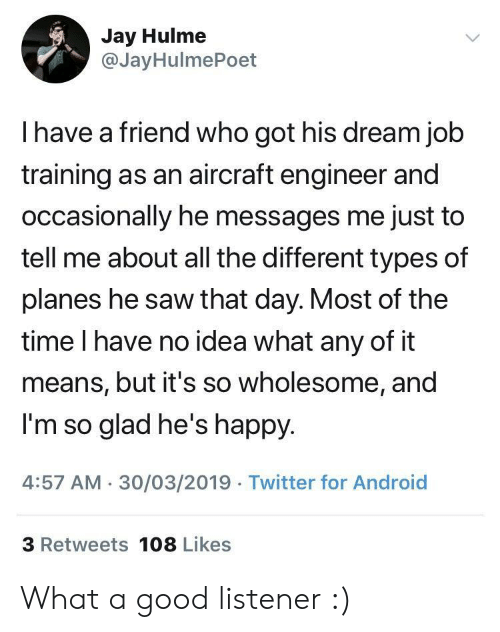 Different Types Of: Jay Hulme  @JayHulmePoet  I have a friend who got his dream job  training as an aircraft engineer and  occasionally he messages me just to  tell me about all the different types of  planes he saw that day. Most of the  time I have no idea what any of it  means, but it's so wholesome, and  I'm so glad he's happy  4:57 AM 30/03/2019 Twitter for Android  3 Retweets 108 Likes What a good listener :)