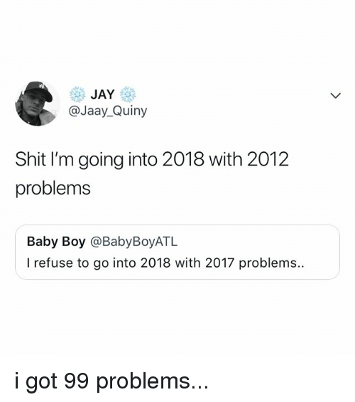 99 Problems, Jay, and Shit: JAY  @Jaay_Quiny  Shit I'm going into 2018 with 2012  problems  Baby Boy @BabyBoyATL  I refuse to go into 2018 with 2017 problems.. i got 99 problems...