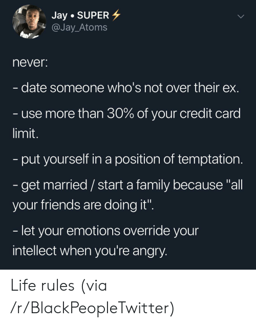 """credit card: Jay SUPER  @Jay_Atoms  never:  date someone who's not over their ex.  use more than 30% of your credit card  limit.  -put yourself in a position of temptation.  - get married/ start a family because """"all  your friends are doing it"""".  - let your emotions override your  intellect when you're angry. Life rules (via /r/BlackPeopleTwitter)"""