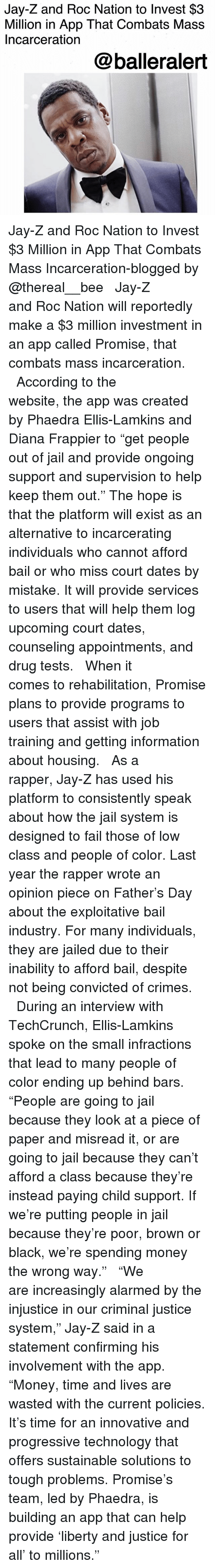 """Child Support, Fail, and Jail: Jay-Z and Roc Nation to Invest $3  Million in App That Combats Mass  Incarceration  @balleralert Jay-Z and Roc Nation to Invest $3 Million in App That Combats Mass Incarceration-blogged by @thereal__bee ⠀⠀⠀⠀⠀⠀⠀⠀⠀ ⠀⠀ Jay-Z and Roc Nation will reportedly make a $3 million investment in an app called Promise, that combats mass incarceration. ⠀⠀⠀⠀⠀⠀⠀⠀⠀ ⠀⠀ According to the website, the app was created by Phaedra Ellis-Lamkins and Diana Frappier to """"get people out of jail and provide ongoing support and supervision to help keep them out."""" The hope is that the platform will exist as an alternative to incarcerating individuals who cannot afford bail or who miss court dates by mistake. It will provide services to users that will help them log upcoming court dates, counseling appointments, and drug tests. ⠀⠀⠀⠀⠀⠀⠀⠀⠀ ⠀⠀ When it comes to rehabilitation, Promise plans to provide programs to users that assist with job training and getting information about housing. ⠀⠀⠀⠀⠀⠀⠀⠀⠀ ⠀⠀ As a rapper, Jay-Z has used his platform to consistently speak about how the jail system is designed to fail those of low class and people of color. Last year the rapper wrote an opinion piece on Father's Day about the exploitative bail industry. For many individuals, they are jailed due to their inability to afford bail, despite not being convicted of crimes. ⠀⠀⠀⠀⠀⠀⠀⠀⠀ ⠀⠀ During an interview with TechCrunch, Ellis-Lamkins spoke on the small infractions that lead to many people of color ending up behind bars. """"People are going to jail because they look at a piece of paper and misread it, or are going to jail because they can't afford a class because they're instead paying child support. If we're putting people in jail because they're poor, brown or black, we're spending money the wrong way."""" ⠀⠀⠀⠀⠀⠀⠀⠀⠀ ⠀⠀ """"We are increasingly alarmed by the injustice in our criminal justice system,"""" Jay-Z said in a statement confirming his involvement with the app. """"Money, time and lives are wa"""