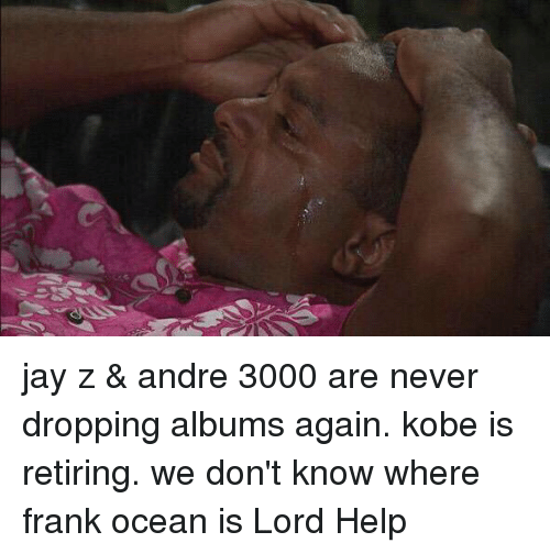 Andre 3000: jay z & andre 3000 are never dropping albums again. kobe is retiring. we don't know where frank ocean is Lord Help