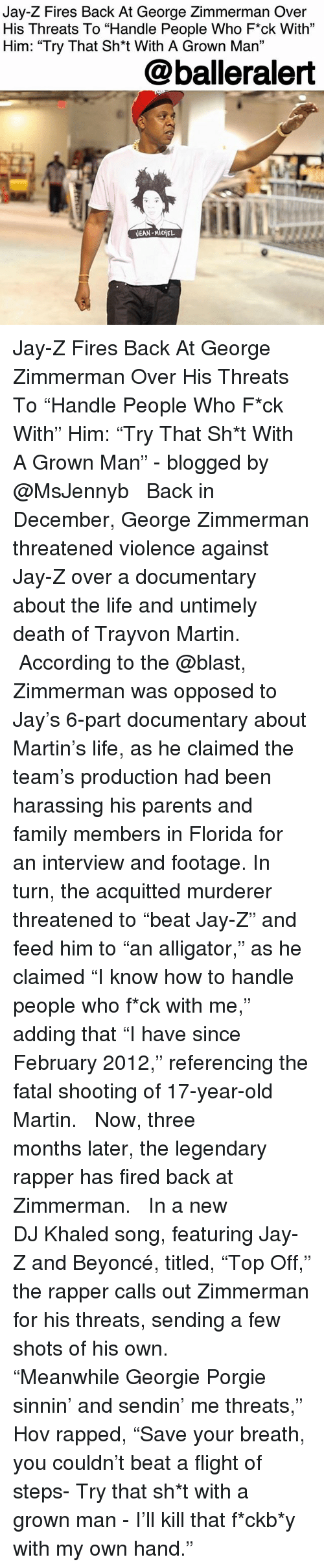 "rapped: Jay-Z Fires Back At George Zimmerman Over  His Threats To ""Handle People Who F*ck With""  Him: ""Try That Sh*t With A Grown Ma""  31  @balleralert Jay-Z Fires Back At George Zimmerman Over His Threats To ""Handle People Who F*ck With"" Him: ""Try That Sh*t With A Grown Man"" - blogged by @MsJennyb ⠀⠀⠀⠀⠀⠀⠀ ⠀⠀⠀⠀⠀⠀⠀ Back in December, George Zimmerman threatened violence against Jay-Z over a documentary about the life and untimely death of Trayvon Martin. ⠀⠀⠀⠀⠀⠀⠀ ⠀⠀⠀⠀⠀⠀⠀ According to the @blast, Zimmerman was opposed to Jay's 6-part documentary about Martin's life, as he claimed the team's production had been harassing his parents and family members in Florida for an interview and footage. In turn, the acquitted murderer threatened to ""beat Jay-Z"" and feed him to ""an alligator,"" as he claimed ""I know how to handle people who f*ck with me,"" adding that ""I have since February 2012,"" referencing the fatal shooting of 17-year-old Martin. ⠀⠀⠀⠀⠀⠀⠀ ⠀⠀⠀⠀⠀⠀⠀ Now, three months later, the legendary rapper has fired back at Zimmerman. ⠀⠀⠀⠀⠀⠀⠀ ⠀⠀⠀⠀⠀⠀⠀ In a new DJ Khaled song, featuring Jay-Z and Beyoncé, titled, ""Top Off,"" the rapper calls out Zimmerman for his threats, sending a few shots of his own. ⠀⠀⠀⠀⠀⠀⠀ ⠀⠀⠀⠀⠀⠀⠀ ""Meanwhile Georgie Porgie sinnin' and sendin' me threats,"" Hov rapped, ""Save your breath, you couldn't beat a flight of steps- Try that sh*t with a grown man - I'll kill that f*ckb*y with my own hand."""