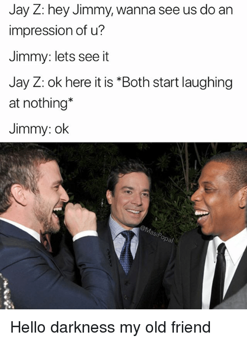 Funny, Hello, and Jay: Jay Z: hey Jimmy, wanna see us do an  impression of u?  Jimmy: lets see it  Jay Z: ok here it is *Both start laughing  at nothing*  Jimmy: ok Hello darkness my old friend