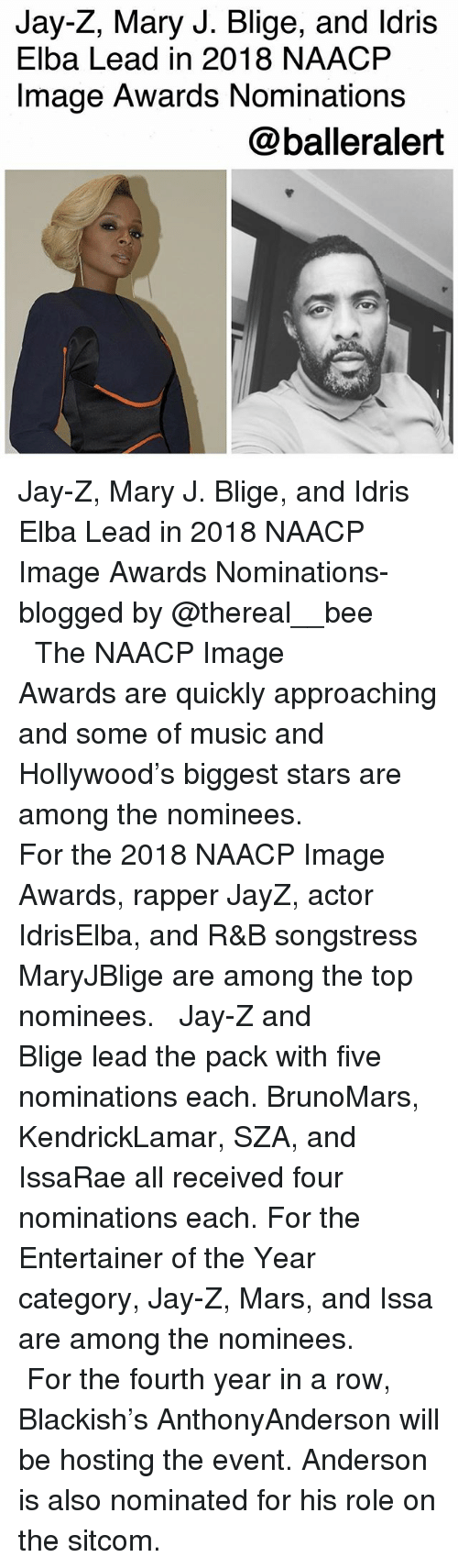 Idris Elba, Jay, and Jay Z: Jay-Z, Mary J. Blige, and ldris  Elba Lead in 2018 NAACP  Image Awards Nominations  @balleralert Jay-Z, Mary J. Blige, and Idris Elba Lead in 2018 NAACP Image Awards Nominations-blogged by @thereal__bee ⠀⠀⠀⠀⠀⠀⠀⠀⠀ ⠀⠀ The NAACP Image Awards are quickly approaching and some of music and Hollywood's biggest stars are among the nominees. ⠀⠀⠀⠀⠀⠀⠀⠀⠀ ⠀⠀ For the 2018 NAACP Image Awards, rapper JayZ, actor IdrisElba, and R&B songstress MaryJBlige are among the top nominees. ⠀⠀⠀⠀⠀⠀⠀⠀⠀ ⠀⠀ Jay-Z and Blige lead the pack with five nominations each. BrunoMars, KendrickLamar, SZA, and IssaRae all received four nominations each. For the Entertainer of the Year category, Jay-Z, Mars, and Issa are among the nominees. ⠀⠀⠀⠀⠀⠀⠀⠀⠀ ⠀⠀ For the fourth year in a row, Blackish's AnthonyAnderson will be hosting the event. Anderson is also nominated for his role on the sitcom.
