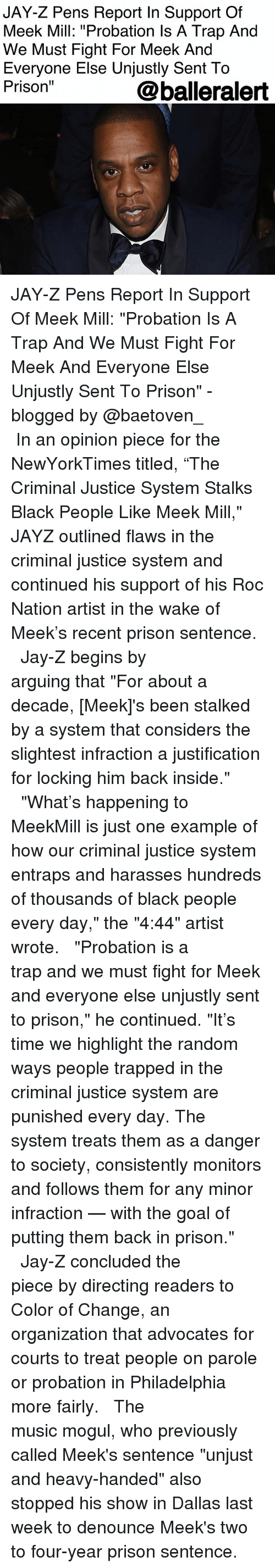 "Jay, Jay Z, and Meek Mill: JAY-Z Pens Report In Support Of  Meek Mill: ""Probation ls A Trap And  We Must Fight For Meek And  Everyone Else Unjustly Sent To  Prison""  @balleralert JAY-Z Pens Report In Support Of Meek Mill: ""Probation Is A Trap And We Must Fight For Meek And Everyone Else Unjustly Sent To Prison"" - blogged by @baetoven_ ⠀⠀⠀⠀⠀⠀⠀ ⠀⠀⠀⠀⠀⠀⠀ In an opinion piece for the NewYorkTimes titled, ""The Criminal Justice System Stalks Black People Like Meek Mill,"" JAYZ outlined flaws in the criminal justice system and continued his support of his Roc Nation artist in the wake of Meek's recent prison sentence. ⠀⠀⠀⠀⠀⠀⠀ ⠀⠀⠀⠀⠀⠀⠀ Jay-Z begins by arguing that ""For about a decade, [Meek]'s been stalked by a system that considers the slightest infraction a justification for locking him back inside."" ⠀⠀⠀⠀⠀⠀⠀ ⠀⠀⠀⠀⠀⠀⠀ ""What's happening to MeekMill is just one example of how our criminal justice system entraps and harasses hundreds of thousands of black people every day,"" the ""4:44"" artist wrote. ⠀⠀⠀⠀⠀⠀⠀ ⠀⠀⠀⠀⠀⠀⠀ ""Probation is a trap and we must fight for Meek and everyone else unjustly sent to prison,"" he continued. ""It's time we highlight the random ways people trapped in the criminal justice system are punished every day. The system treats them as a danger to society, consistently monitors and follows them for any minor infraction — with the goal of putting them back in prison."" ⠀⠀⠀⠀⠀⠀⠀ ⠀⠀⠀⠀⠀⠀⠀ Jay-Z concluded the piece by directing readers to Color of Change, an organization that advocates for courts to treat people on parole or probation in Philadelphia more fairly. ⠀⠀⠀⠀⠀⠀⠀ ⠀⠀⠀⠀⠀⠀⠀ The music mogul, who previously called Meek's sentence ""unjust and heavy-handed"" also stopped his show in Dallas last week to denounce Meek's two to four-year prison sentence."
