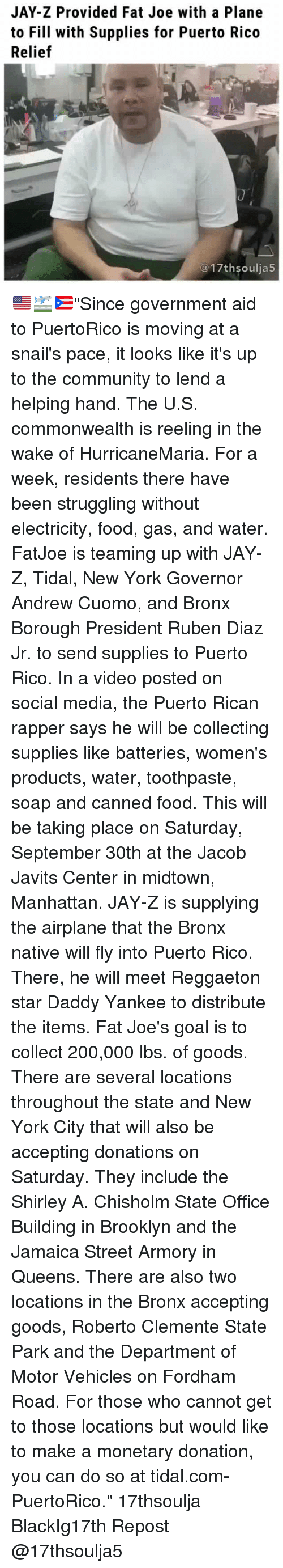 """commonwealth: JAY-Z Provided Fat Joe with a Plane  to Fill with Supplies for Puerto Rico  Relief  @17thsoulja5 🇺🇸🛫🇵🇷""""Since government aid to PuertoRico is moving at a snail's pace, it looks like it's up to the community to lend a helping hand. The U.S. commonwealth is reeling in the wake of HurricaneMaria. For a week, residents there have been struggling without electricity, food, gas, and water. FatJoe is teaming up with JAY-Z, Tidal, New York Governor Andrew Cuomo, and Bronx Borough President Ruben Diaz Jr. to send supplies to Puerto Rico. In a video posted on social media, the Puerto Rican rapper says he will be collecting supplies like batteries, women's products, water, toothpaste, soap and canned food. This will be taking place on Saturday, September 30th at the Jacob Javits Center in midtown, Manhattan. JAY-Z is supplying the airplane that the Bronx native will fly into Puerto Rico. There, he will meet Reggaeton star Daddy Yankee to distribute the items. Fat Joe's goal is to collect 200,000 lbs. of goods. There are several locations throughout the state and New York City that will also be accepting donations on Saturday. They include the Shirley A. Chisholm State Office Building in Brooklyn and the Jamaica Street Armory in Queens. There are also two locations in the Bronx accepting goods, Roberto Clemente State Park and the Department of Motor Vehicles on Fordham Road. For those who cannot get to those locations but would like to make a monetary donation, you can do so at tidal.com-PuertoRico."""" 17thsoulja BlackIg17th Repost @17thsoulja5"""