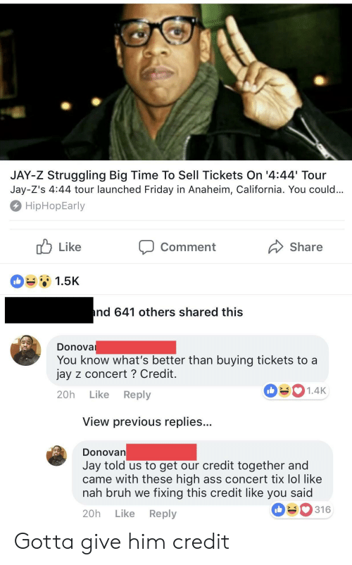 Nah Bruh: JAY-Z Struggling Big Time To Sell Tickets On '4:44 Tour  Jay-Z's 4:44 tour launched Friday in Anaheim, California. You could  HipHopEarly  Comment  Share  1.5K  nd 641 others shared this  Donova  You know what's better than buying tickets to a  jay z concert ? Credit  20h Like Reply  1.4K  View previous replies..  DonoVan  Jay told us to get our credit together and  came with these high ass concert tix lol like  nah bruh we fixing this credit like you said  20h Like Reply  316 Gotta give him credit