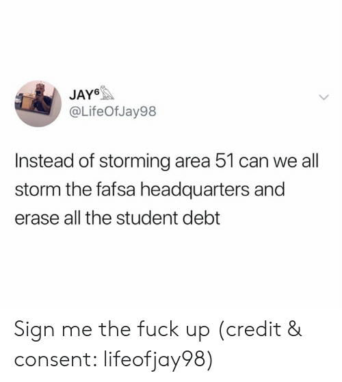 Fafsa, Fuck, and All The: JAY6  @LifeOf Jay98  Instead of storming area 51 can we all  storm the fafsa headquarters and  erase all the student debt Sign me the fuck up (credit & consent: lifeofjay98)