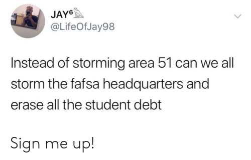 Fafsa, All The, and Area 51: JAY6  @LifeOfJay98  Instead of storming area 51 can we all  storm the fafsa headquarters and  erase all the student debt Sign me up!