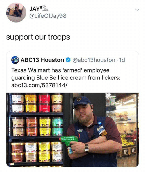 guarding: JAY6  @LifeOfJay98  support our troops  ABC13 Houston  @abc13houston 1d  Texas Walmart has 'armed' employee  guarding Blue Bell ice cream from lickers:  abc13.com/5378144/  tUV  ECEAS  YCEA  E CREAM  UE  ICE C  UE BELE  43 43  ODAM