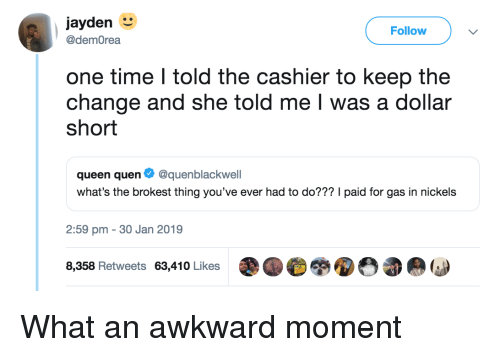 Quen: jayden  Follow  @demOrea  one time I told the cashier to keep the  change and she told me I was a dollar  short  queen quen Ф @quenblackwell  what's the brokest thing you've ever had to do??? I paid for gas in nickels  2:59 pm - 30 Jan 2019  8,358 Retweets 63,410 Likes What an awkward moment
