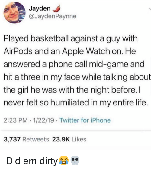 Apple, Apple Watch, and Basketball: Jayden J  @JaydenPaynne  Played basketball against a guy with  AirPods and an Apple Watch on. He  answered a phone call mid-game and  hit a three in my face while talking about  the girl he was with the night before. I  never felt so humiliated in my entire life.  2:23 PM . 1/22/19 Twitter for iPhone  3,737 Retweets 23.9K Likes Did em dirty😂💀