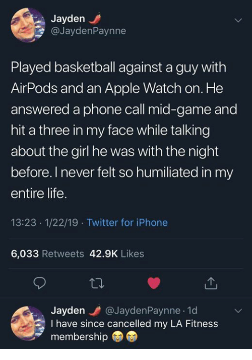 Apple, Apple Watch, and Basketball: Jayden  @JaydenPaynne  Played basketball against a guy with  AirPods and an Apple Watch on. He  answered a phone call mid-game and  hit a three in my face while talking  about the girl he was with the night  before.I never felt so humiliated in my  entire life.  13:23 1/22/19 Twitter for iPhone  6,033 Retweets 42.9K Likes  Jayden @JaydenPaynne 1d  I have since cancelled my LA Fitness  membership