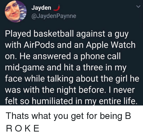 Apple, Apple Watch, and Basketball: Jayden  @JaydenPaynne  Played basketball against a guy  with AirPods and an Apple Watch  on. He answered a phone call  mid-game and hit a three in my  face while talking about the girl he  was with the night before. I never  felt so humiliated in my entire life. Thats what you get for being B R O K E