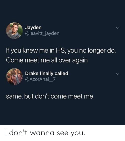 Dank, Drake, and 🤖: Jayden  @leavitt_jayden  If you knew me in HS, you no longer do.  Come meet me all over again  Drake finally called  @AzorAhai_7  same. but don't come meet me I don't wanna see you.