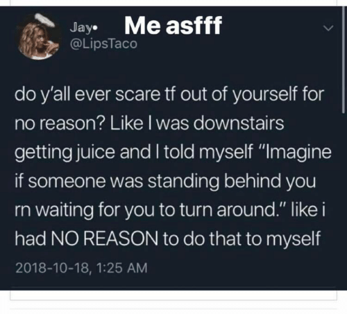 """Juice, Scare, and Reason: JayMe asfff  @LipsTaco  do y'all ever scare tf out of yourself for  no reason? Like l was downstairs  getting juice and I told myself """"Imagine  if someone was standing behind you  rn waiting for you to turn around."""" like i  had NO REASON to do that to myself  2018-10-18, 1:25 AM"""